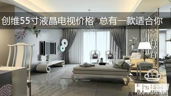 【沙发横评】创维55寸液晶电视价格 总有一款适合你!