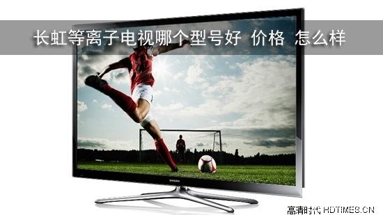 长虹等离子电视哪个型号好 价格 怎么样