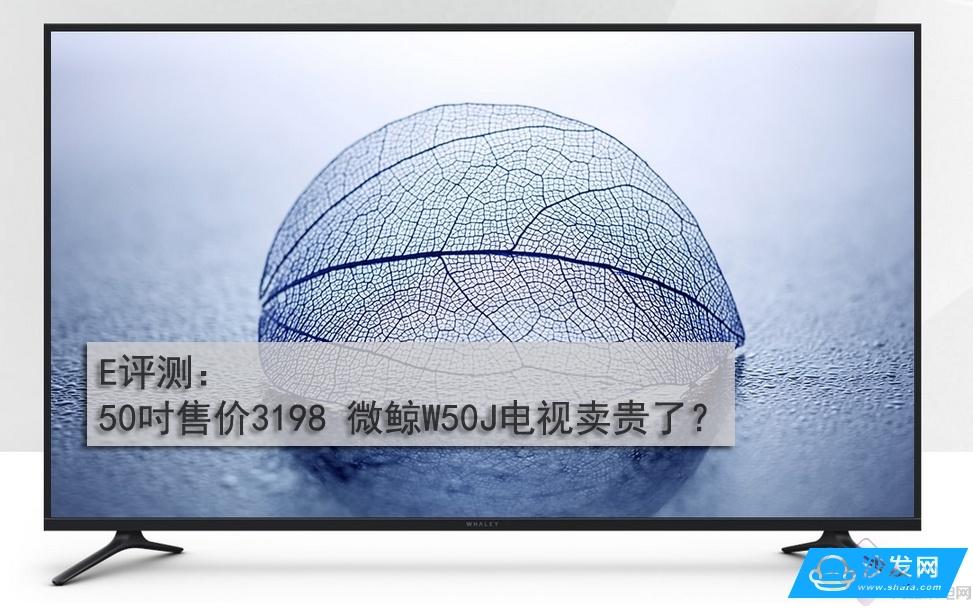 50吋售价3398 微鲸W50J电视卖贵了?